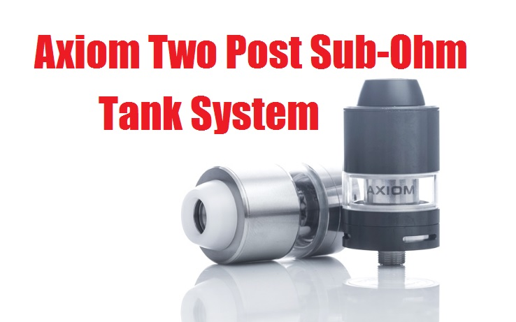 Axiom Two Post Sub-Ohm Tank System